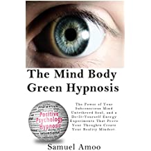 The Mind Body Green Hypnosis: The Power of Your Subconscious Mind Untethered Soul, and a Do-It-Yourself Energy Experiments That Prove Your Thoughts Create Your Reality Mindset.