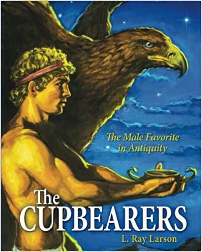 The Cupbearers: The Male Favorite in Antiquity: Volume 1 (Written in Stone: LGBT Lives in History)
