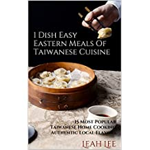 Asian Cookbook: 1 Dish Easy Eastern Meals - A Cookbook of Taiwanese Recipes: 15 Most Popular Taiwanese Home Cooking Authentic Local Flavors (The One-Dish Easy Eastern Recipes Cookbook 3)