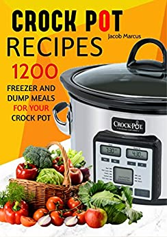CROCK POT: Delicious Freezer Meal and Dump Meal Recipes for Busy People (Crock Pot, Crock Pot Cookbook, Crock Pot Recipes Cookbook, Crockpot Cookbook, ... Dump Meals, Crock Pot Freezer Meals Book 1) by [Marcus, Jacob]