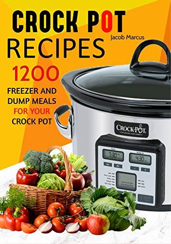 CROCK POT: Delicious Freezer Meal and Dump Meal Recipes for Busy People (Crock Pot, Crock Pot Cookbook, Crock Pot Recipes Cookbook, Crockpot Cookbook, ... Dump Meals, Crock Pot Freezer Meals Book 1) by Jacob Marcus