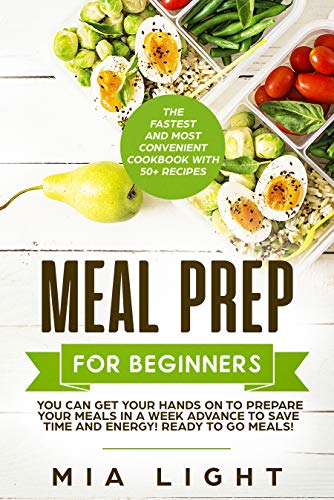 Meal Prep for Beginners: The Fastest and Most Convenient Cookbook with 50+ Recipes you can get Your Hands on to Prepare Your Meals in a Week Advance to ... Ready to Go Meals! (meal prep cookbook 1) (Fastest Way To Get A Hard On)