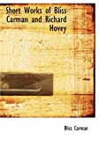Short Works of Bliss Carman and Richard Hovey, Bliss Carman and Richard Hovey, 1434610802