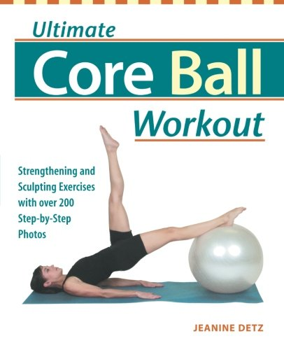 Core Elliptical - Ultimate Core Ball Workout: Strengthening and Sculpting Exercises with Over 200 Step-by-Step Photos