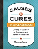 Causes and Cures in the Classroom : Getting to the Root of Academic and Behavior Problems, Searle, Margaret, 1416616322