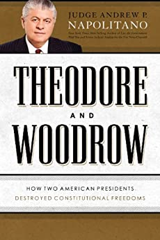 Theodore and Woodrow: How Two American Presidents Destroyed Constitutional Freedom by [Napolitano, Andrew P.]