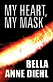 My Heart, My Mask, Bella Anne Diehl, 1462652212