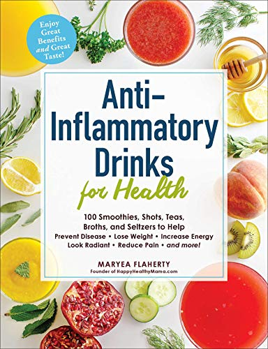 Anti-Inflammatory Drinks for Health: 100 Smoothies, Shots, Teas, Broths, and Seltzers to Help Prevent Disease, Lose Weight, Increase Energy, Look Radiant, Reduce Pain, and more! by Maryea Flaherty