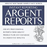 Argent Reports: Create Professional Reports from Argent Products or Any Database in Under Five Minutes (Argent Software Simply Safe Book 2)