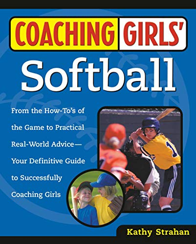 Coaching Girls' Softball: From the How-To's of the Game to Practical Real-World Advice--Your Definitive Guide to Successfully Coaching Girls (Youth Soccer Coaching Tips Game Day Advice)