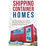 Shipping Container Homes: The Ultimate Beginners Guide To Designing, Building & Investing In Shipping Container Homes (Prefab