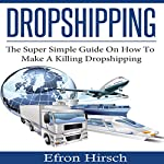 Dropshipping: The Super Simple Guide on How to Make a Killing Dropshipping | Efron Hirsch