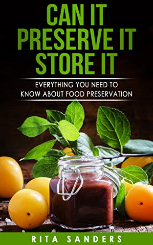 Can it, Preserve it, Store it: Everything You Need to Know about Food Preservation by Rita Sanders