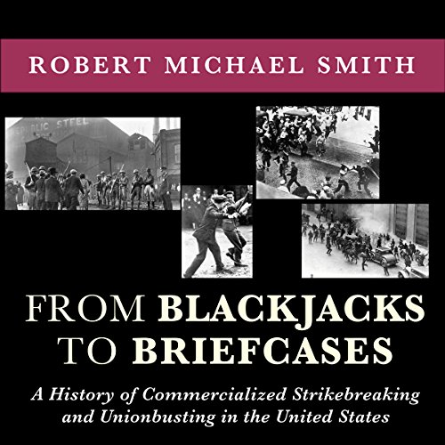 From Blackjacks to Briefcases: A History of Commercialized Strikebreaking and Unionbusting in the United States