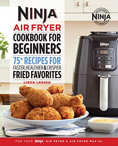 Ninja Air Fryer Cookbook for Beginners: 75+ Recipes for Faster, Healthier, & Crispier Fried Favorites by Linda Larsen