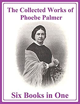 The Collected Works of Phoebe Palmer: Six Books in One by [Palmer, Phoebe]