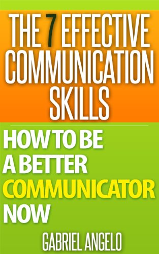 The 7 Effective Communication Skills: How to be a Better Communicator NOW (Communication Skills, People Skills, Interpersonal Skills, Body Language, Listening ... Skills, Verbal Communication,Influencing)
