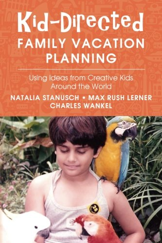 Kid-Directed Family Vacation Planning: Using Ideas from Creative Kids Around the World