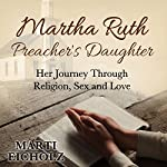 Martha Ruth, Preacher's Daughter: Her Journey Through Religion, Sex and Love | Marti Eicholz