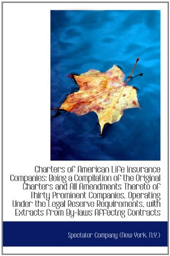 Charters of American Life Insurance Companies: Being a Compilation of the Original Charters and All