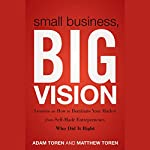 Small Business, Big Vision: Lessons on How to Dominate Your Market from Self-Made Entrepreneurs Who Did It Right | Matthew Toren,Adam Toren