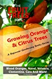 The Fruit Trees Book: Growing Orange & Citrus Trees ? Blood Oranges, Navel, Valencia, Clementine, Cara And More: DIY Planting, Irrigation, Fertilizing, Pest Prevention, Leaf Sampling & Soil Analysis