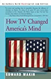 How TV Changed America's Mind, Edward Wakin, 0595252648