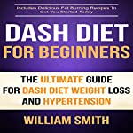 Dash Diet for Beginners: The Ultimate Guide for Dash Diet Weight Loss and Hypertension | William Smith