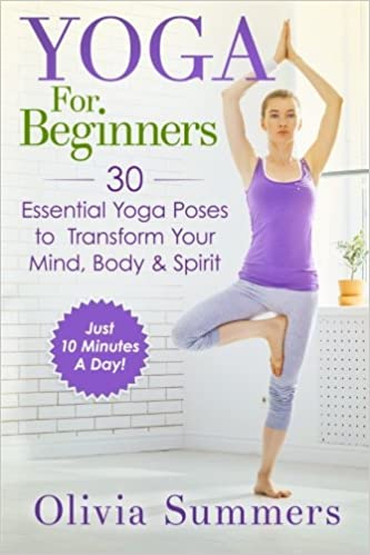 Yoga For Beginners Learn Yoga In Just 10 Minutes A Day 30 Essential Yoga Poses To Completely Transform Your Mind Body Spirit Summers Olivia 9781511682572 Amazon Com Books