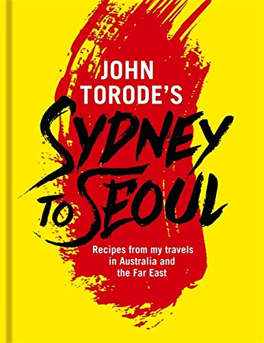 John Torode's Sydney to Seoul: Recipes from my travels in Australia and the Far East by John Torode