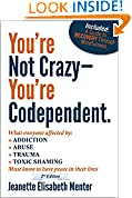 You're Not Crazy - You're Codependent.: What Everyone Affected By Addiction, Abuse, Trauma And Shaming Needs To Know To Have Peace In Their Lives