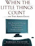 When the Little Things Count . . . and They Always Count: 601 Essential Things That Everyone In Business Needs to Know