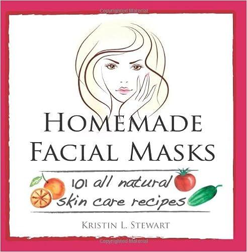 Homemade Facial Masks: 101 All Natural Skin Care Recipes