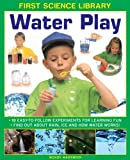 img - for First Science Library: Water Play: 18 Easy-To Follow Experiments For Learning Fun; Find Out About Rain, Ice and How Water Works! book / textbook / text book