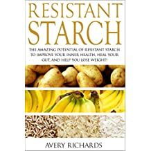 Resistant Starch: The Amazing Potential of Resistant Starch to Improve Your Inner Health, Heal Your Gut, and Help You Lose Weight