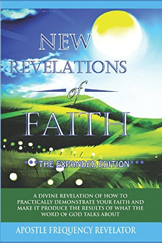 New Revelations Of Faith: How To Practically Exercise Your Faith And Make It Produce The Results Of What The Word Of God Talks (Exercise Your Faith)