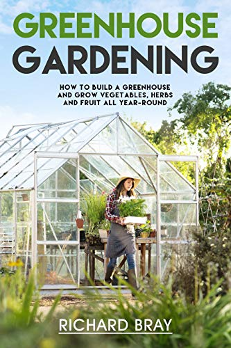 Greenhouse Gardening: How to Build a Greenhouse and Grow Vegetables, Herbs and Fruit All Year-Round (Urban Homesteading Book 3) (Grape Growing Supplies)
