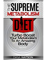 Fast Metabolism Diet - The Supreme Metabolism Diet: Turbo Boost Your Metabolism To An Amazing Body