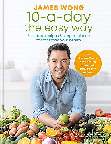 10-a-Day the Easy Way: Fuss-free Recipes & Simple Science to Transform your Health by James Wong