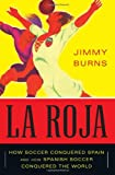 La Roja: How Soccer Conquered Spain and How Spanish Soccer Conquered the World