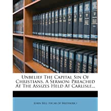 Unbelief the Capital Sin of Christians. a Sermon: Preached at the Assizes Held at Carlisle...