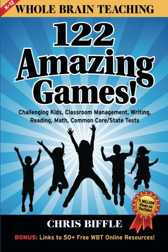 Whole Brain Teaching:  122 Amazing Games!: Challenging kids, classroom management, writing, reading, math, Common Core/State -