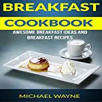 Breakfast Cookbook: Awesome Breakfast Ideas and Breakfast Recipes | Michael Wayne