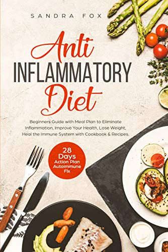 Anti Inflammatory Diet: Beginners Guide with Meal Plan to Eliminate Inflammation, Improve Your Health, Lose Weight, Heal the Immune System with Cookbook ... 28 Days Action Plan. Autoimmune Fix. by Sandra Fox