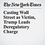 Casting Wall Street as Victim, Trump Leads Deregulatory Charge | Matthew Goldstein,Stacy Cowley