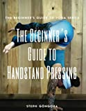 The Beginner's Guide to Handstand Pressing (The Beginner's Guide to Yoga)
