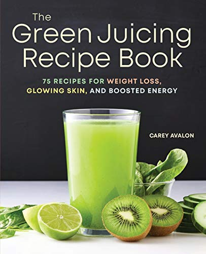 The Green Juicing Recipe Book: 75 Recipes for Weight Loss, Glowing Skin, and Boosted Energy by Carey Avalon