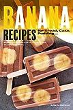 Banana Recipes for Bread, Cake, Pudding... Banana Everything!: Banana...