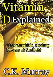 Vitamin D Explained - The Incredible, Healing Powers of Sunlight: Vitamin D, Sunlight, Vitamins and Supplements, Healthy Living, Green Lifestyle (English Edition)