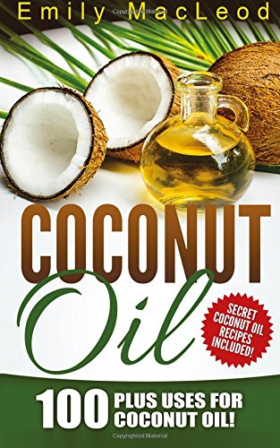 Coconut Oil: 100 Plus Uses for Coconut Oil! Learn all the Amazing Health Benefits and the Many Secrets for Coconut Oil (Secret Coconut Oil Recipes Included!)